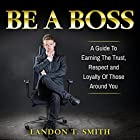 Be a Boss: A Guide to Earning the Trust, Respect and Loyalty of Those Around You Hörbuch von Landon T. Smith Gesprochen von: Jim D Johnston