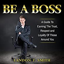 Be a Boss: A Guide to Earning the Trust, Respect and Loyalty of Those Around You Audiobook by Landon T. Smith Narrated by Jim D Johnston