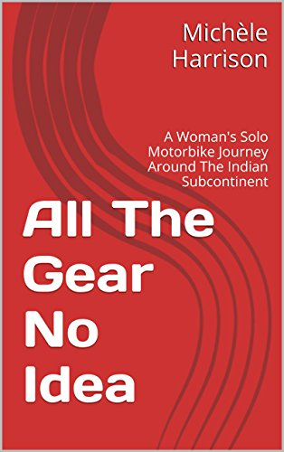 Michèle Harrison - All The Gear No Idea: A Woman's Solo Motorbike Journey Around The Indian Subcontinent (English Edition)