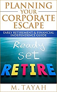 Planning Your Corporate Escape Early Retirement & Financial Independence Guide: Quit Your Job 10 Years or Less by M. Tayah