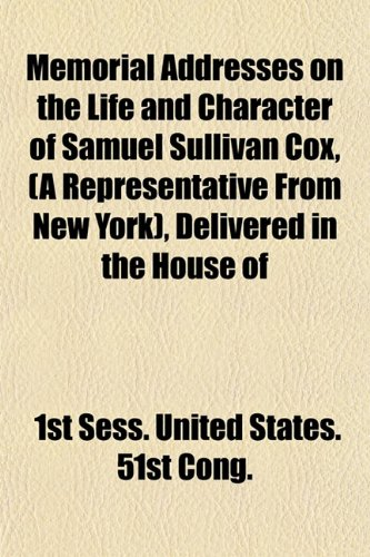 Memorial Addresses on the Life and Character of Samuel Sullivan Cox, (A Representative From New York), Delivered in the House of