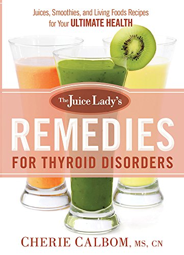 The Juice Lady's Remedies for Thyroid Disorders: Juices, Smoothies, and Living Foods Recipes for Your Ultimate Health by Cherie Calbom  MS  CN
