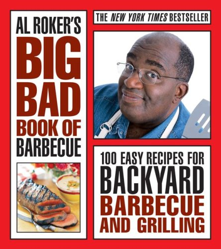 Al Roker'S Big Bad Book Of Barbecue: 100 Easy Recipes For Backyard Barbecue And Grilling