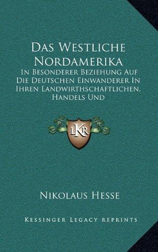 Das Westliche Nordamerika: In Besonderer Beziehung Auf Die Deutschen Einwanderer in Ihren Landwirthschaftlichen, Handels Und Gewerbverhaltnissen (1838)