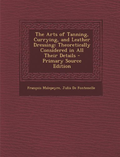 Arts of Tanning, Currying, and Leather Dressing: Theoretically Considered in All Their Details