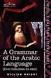 A Grammar of the Arabic Language (two volumes in one) by William WrightCarl Paul CaspariMichael Jan de Goeje (Editor)