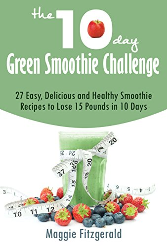 The 10-Day Green Smoothie Challenge: 27 Easy, Delicious and Healthy Smoothie Recipes to Lose 15 Pounds in 10 Days by Maggie Fitzgerald
