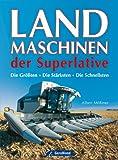 Landmaschinen der Superlative: Das Buch über gigantische Nutzfahrzeuge wie Mähdrescher und Feldhäcksler inkl. der größten Traktoren von Fendt, John Deere, Deutz und Ferguson auf ca. 200 Abbildungen