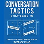 Difficult Conversations Made Painless: Conversation Tactics: Strategies to Confront, Challenge, and Resolve, Book 2 | Patrick King