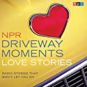 NPR Driveway Moments Love Stories: Radio Stories That Won't Let You Go  by  NPR Narrated by Kelly McEvers
