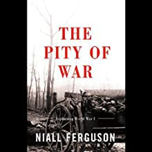 The Pity of War: Explaining World War One (       UNABRIDGED) by Niall Ferguson Narrated by Graeme Malcolm