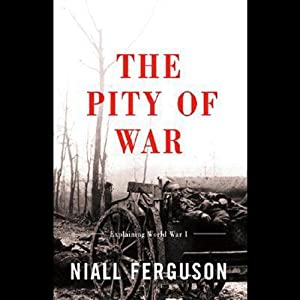 The Pity of War: Explaining World War One | [Niall Ferguson]