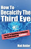 How To Decalcify The Third Eye - A Guide To Repairing & Activating The Pineal Gland For Beginners
