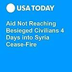 Aid Not Reaching Besieged Civilians 4 Days into Syria Cease-Fire | Jane Onyanga-Omara,Oren Dorell