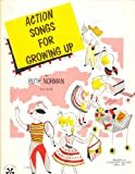 Action Songs for Growing Up : Fifteen Original Songs to Sing and Act out Rhymically for Children of Primary and Grade School