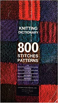 Knitting Dictionary: 800 Stitches, Patterns, and Knitting, Crochet, Jacquard,...