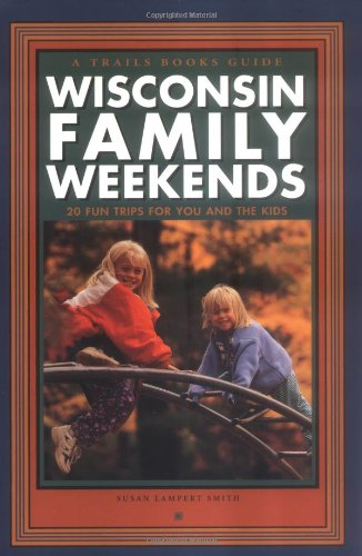 Wisconsin Family Weekends : 20 Fun Trips for You and the Kids (Family Travel)