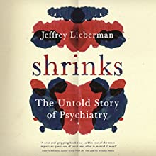 Shrinks: The Untold Story of Psychiatry (       UNABRIDGED) by Jeffrey A Lieberman, Ogi Ogas Narrated by Graham Corrigan