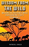 img - for Wisdom From the Wild: Walking In God's Obedience While Experiencing God's Abundance book / textbook / text book