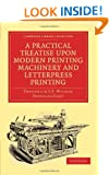 A Practical Treatise upon Modern Printing Machinery and Letterpress Printing (Cambridge Library Collection - History of Printing, Publishing and Libraries)