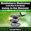 Mindfulness Meditation: Learn How to Be Happy Living in the Moment Speech by Jasmine Harris Narrated by Allison Mason