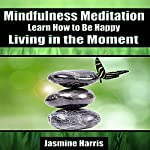 Mindfulness Meditation: Learn How to Be Happy Living in the Moment | Jasmine Harris