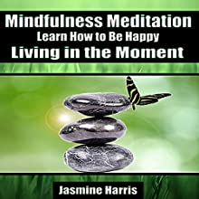 Mindfulness Meditation: Learn How to Be Happy Living in the Moment  by Jasmine Harris Narrated by Allison Mason