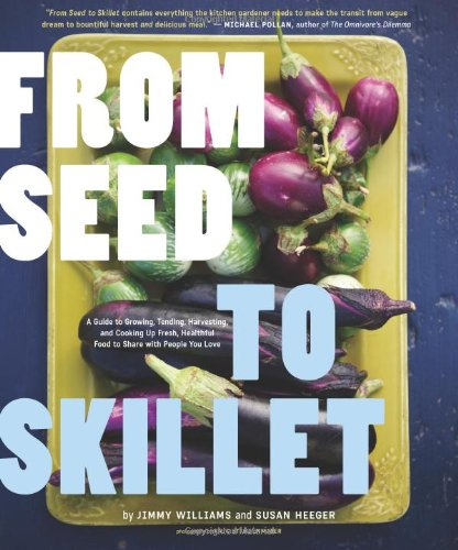 From Seed to Skillet: A Guide to Growing, Tending, Harvesting, and Cooking Up Fresh, Healthy Food to Share with People Y