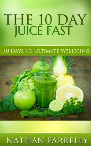 The 10 Day Juice Fast (Juicing, Juice fasting, Health and Wellbeing) by Nathan Farrelly