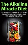 The Alkaline Miracle Diet: A Complete Guide to Balancing your Bodies pH, Improve your Health and Well-being with Alkaline Foods & Water (Alkaline Diet, ... Water, Alkaline Cure, Alkaline Recipes)