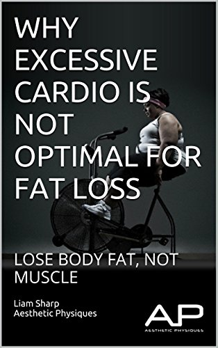 WHY EXCESSIVE CARDIO IS NOT OPTIMAL FOR FAT LOSS: LOSE BODY FAT, NOT MUSCLE (BUILD A BETTER LOOKING BODY Book 1) PDF