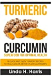 Turmeric Curcumin: Superfood for Optimal Health: 18 Quick and Tasty Turmeric Recipes to Heal Cancer, Arthritis and Alzheimer's