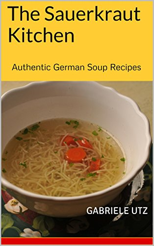 The Sauerkraut Kitchen: Authentic German Soup Recipes by Gabriele Utz