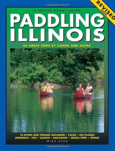 Paddling Illinois: 64 Great Trips by Canoe and Kayak (Trails Books Guide)
