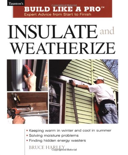 Insulate and Weatherize - Build Like a Pro Series - Taunton Press - RC-T070649 - ISBN: 1561585548 - ISBN-13: 9781561585540
