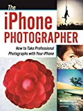 The iPhone Photographer: How to Take Professional Photographs with Your iPhone