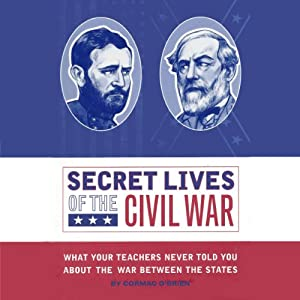 Secret Lives of the Civil War: What Your Teachers Never Told you About the War Between the States | [Cormac O'Brien]
