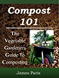 Compost 101: The Vegetable Gardeners Guide To Making Compost - Including Hot and Cold Composting, Layer Mulching, Vermiculture And Bokashi Techniques