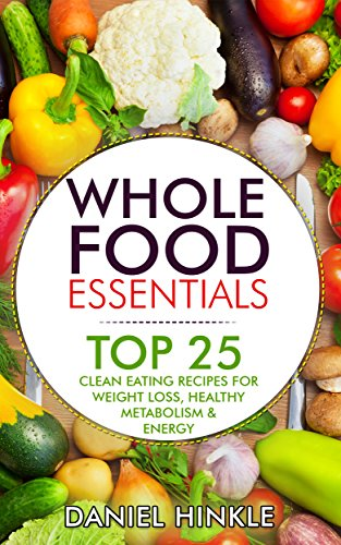Whole Food Essentials: TOP 25 Clean Eating Recipes for Weight Loss, Healthy Metabolism & Energy (DH Kitchen Book 34) by Daniel Hinkle, Marvin Delgado, Ralph Replogle