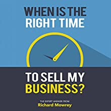 When Is the Right Time to Sell My Business?: The Expert Answer from Richard Mowrey | Livre audio Auteur(s) : Richard Mowrey Narrateur(s) : Greg Zarcone
