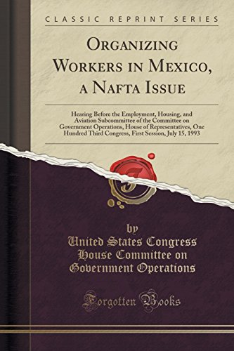 Organizing Workers in Mexico, a Nafta Issue: Hearing Before the Employment, Housing, and Aviation Subcommittee of the Committee on Government ... Session, July 15, 1993 (Classic Reprint)