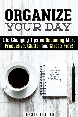 Free Kindle Book : Organize Your Day: Life-Changing Tips on Becoming More Productive, Clutter and Stress-Free! (Time Management & Procrastination)