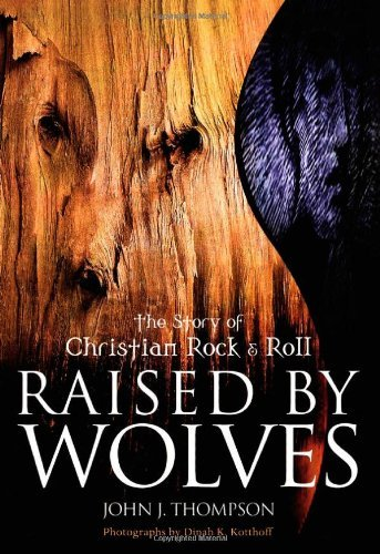 Raised by Wolves: The Story of Christian Rock and Roll by John J. Thompson (9-Mar-2001) Paperback