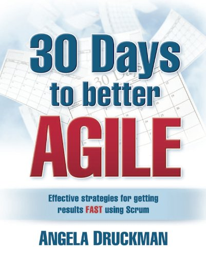30 Days to Better Agile: Effective Strategies for Getting Results Fast Using Scrum