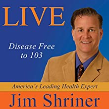Live Disease Free to 103 Audiobook by Jim Shriner Narrated by Jim Shriner