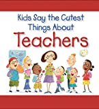 img - for Kids Say the Cutest Things About Teachers book / textbook / text book