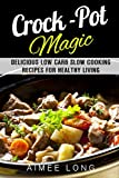 Crock-Pot Magic: Delicious Low Carb Slow Cooking Recipes for Healthy Living (Weight Loss & Diet Plans)