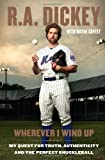 Wherever I Wind Up: My Quest for Truth, Authenticity and the Perfect Knuckleball by Dickey, R.A., Coffey, Wayne 1st (first) edition [Hardcover(2012)]