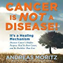 Cancer Is Not a Disease!: It's a Survival Mechanism: Discover Cancer's Hidden Purpose, Heal Its Root Causes, and Be Healthier than Ever (       UNABRIDGED) by Andreas Moritz Narrated by Richard Powers