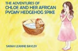 Sarah Bayley The Adventures of Chloe and Her African Pygmy Hedgehog Spike